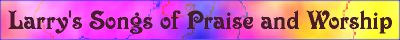 Larry's songs of Praise and Music, original Christian compositions, listen and enjoy!